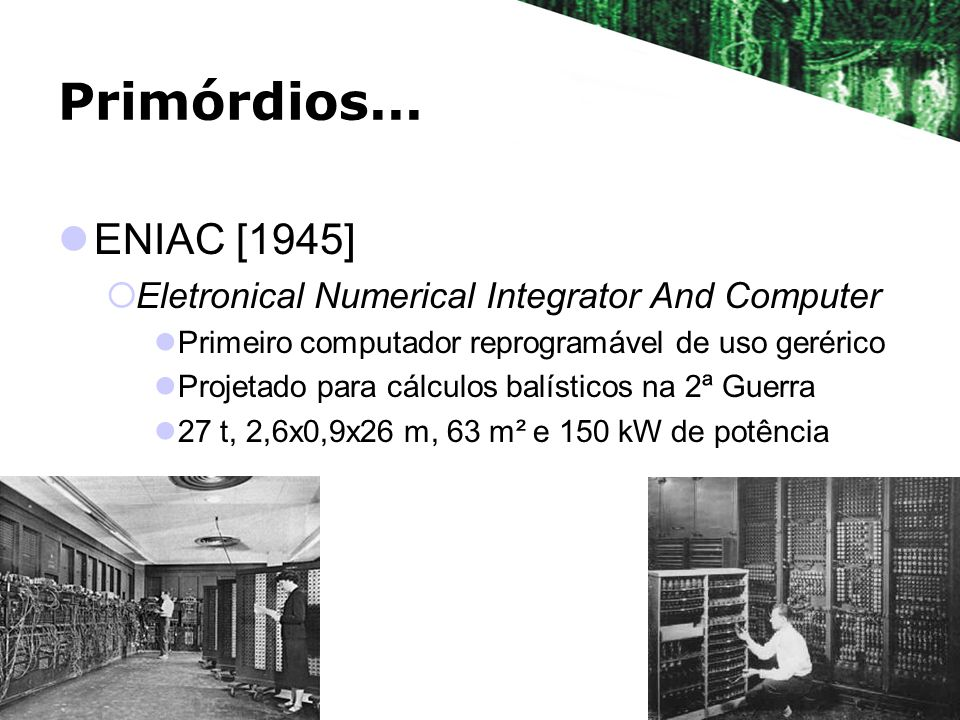 Primórdios...ENIAC [1945] Eletronical Numerical Integrator And Computer. Primeiro computador reprogramável de uso gerérico.